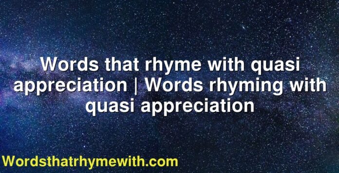 Words that rhyme with quasi appreciation   Words rhyming with quasi appreciation