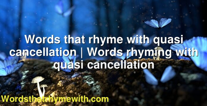 Words that rhyme with quasi cancellation | Words rhyming with quasi cancellation