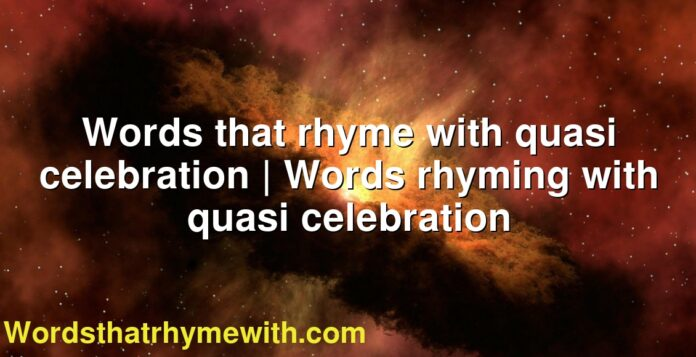 Words that rhyme with quasi celebration | Words rhyming with quasi celebration