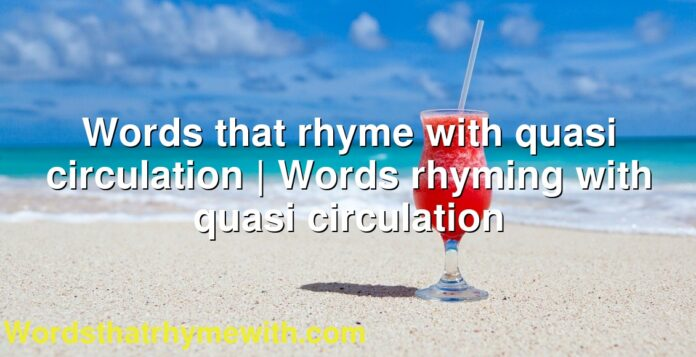 Words that rhyme with quasi circulation | Words rhyming with quasi circulation