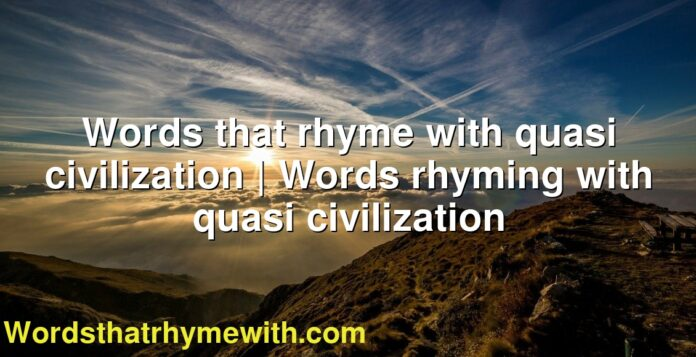 Words that rhyme with quasi civilization | Words rhyming with quasi civilization