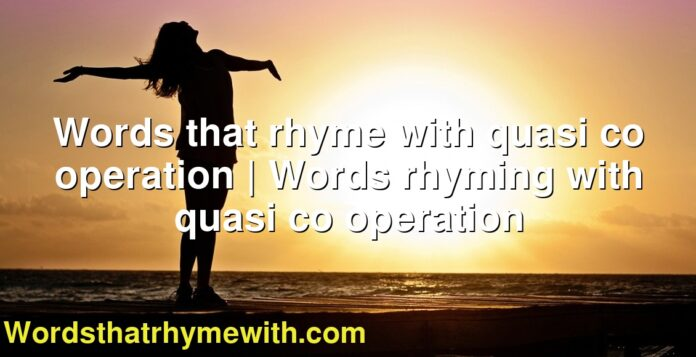 Words that rhyme with quasi co operation | Words rhyming with quasi co operation