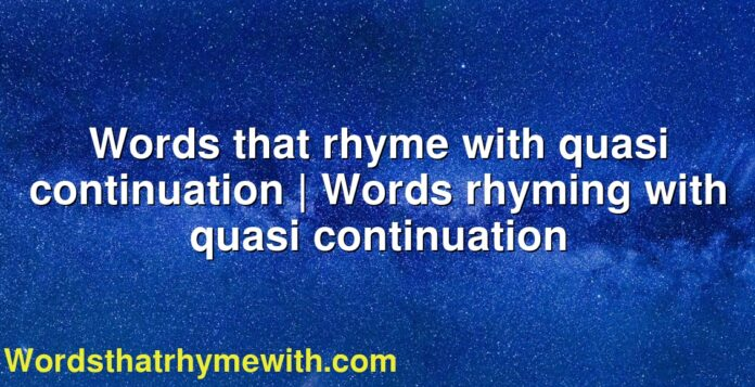 Words that rhyme with quasi continuation   Words rhyming with quasi continuation