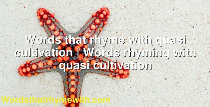 Words that rhyme with quasi cultivation | Words rhyming with quasi cultivation
