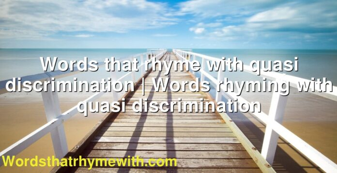 Words that rhyme with quasi discrimination | Words rhyming with quasi discrimination