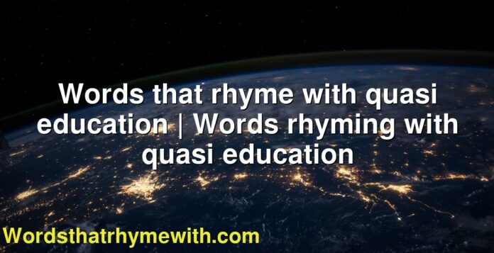 Words that rhyme with quasi education | Words rhyming with quasi education