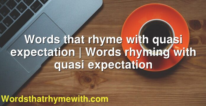 Words that rhyme with quasi expectation | Words rhyming with quasi expectation