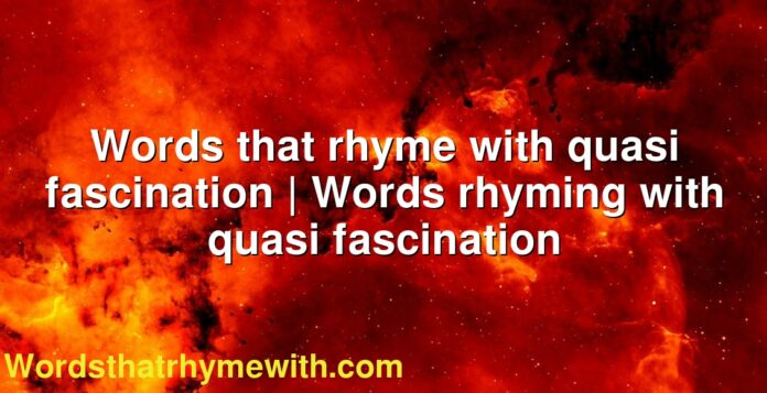 Words that rhyme with quasi fascination   Words rhyming with quasi fascination