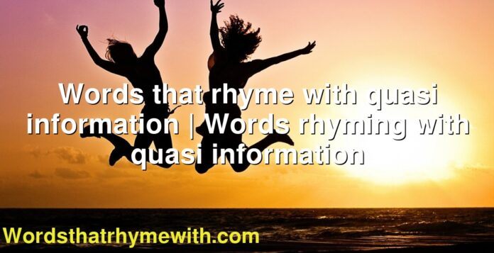 Words that rhyme with quasi information | Words rhyming with quasi information