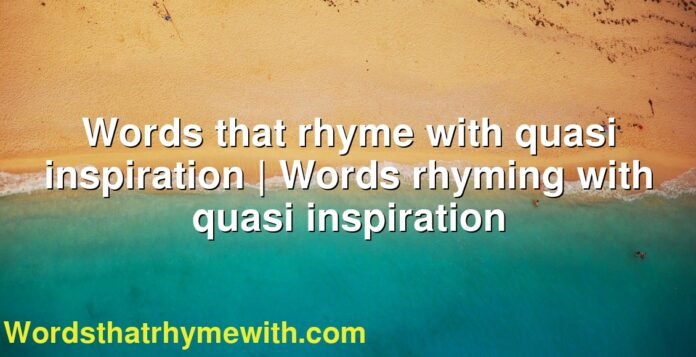 Words that rhyme with quasi inspiration | Words rhyming with quasi inspiration
