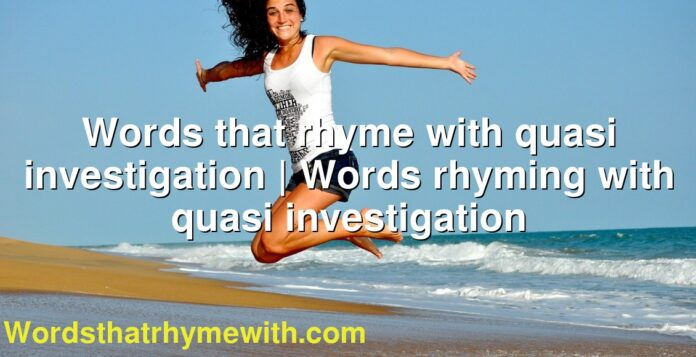 Words that rhyme with quasi investigation | Words rhyming with quasi investigation