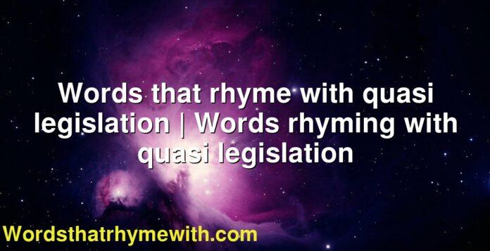 Words that rhyme with quasi legislation | Words rhyming with quasi legislation