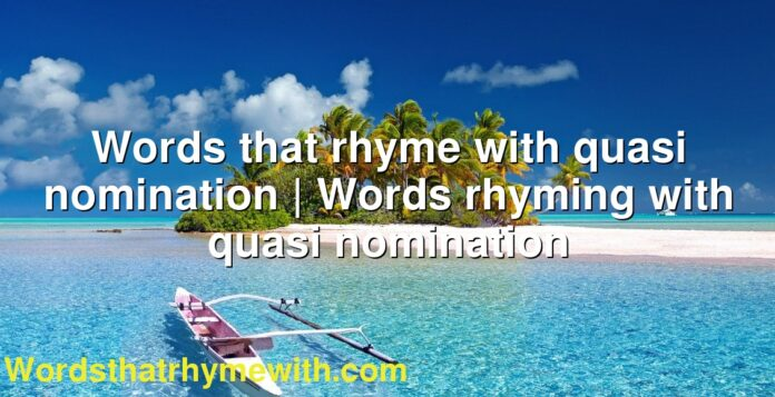 Words that rhyme with quasi nomination | Words rhyming with quasi nomination