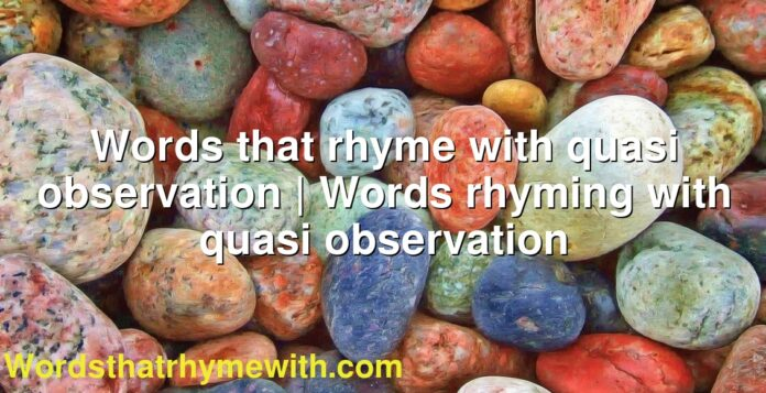 Words that rhyme with quasi observation | Words rhyming with quasi observation