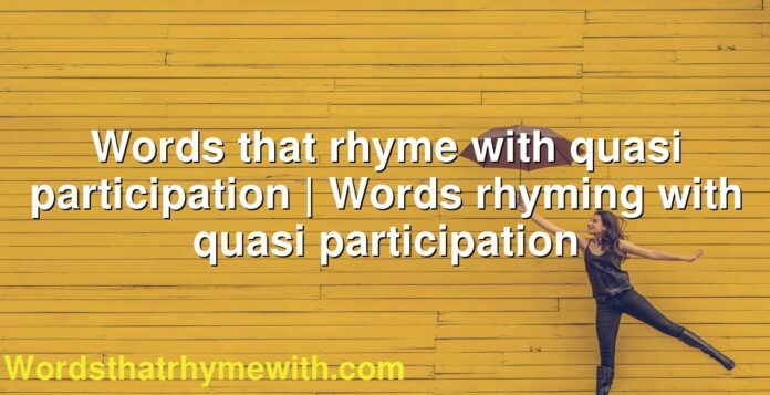 Words that rhyme with quasi participation | Words rhyming with quasi participation