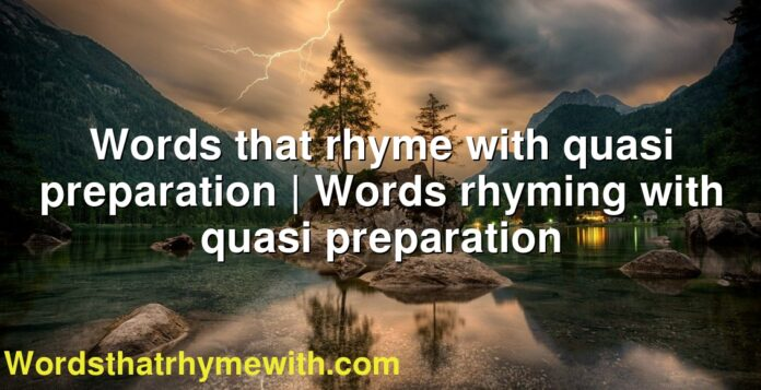 Words that rhyme with quasi preparation | Words rhyming with quasi preparation
