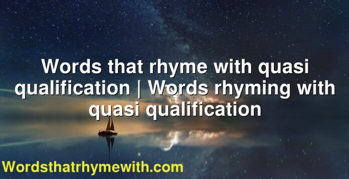 Words that rhyme with quasi qualification | Words rhyming with quasi qualification