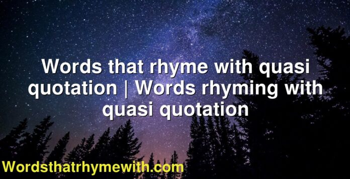 Words that rhyme with quasi quotation | Words rhyming with quasi quotation