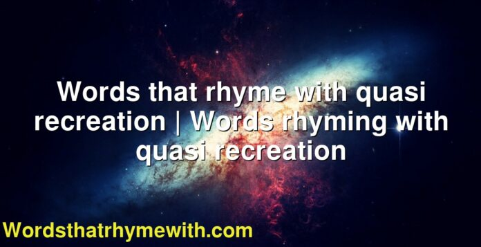 Words that rhyme with quasi recreation | Words rhyming with quasi recreation