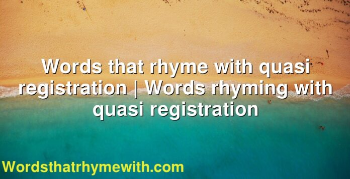 Words that rhyme with quasi registration | Words rhyming with quasi registration