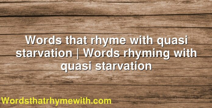 Words that rhyme with quasi starvation | Words rhyming with quasi starvation