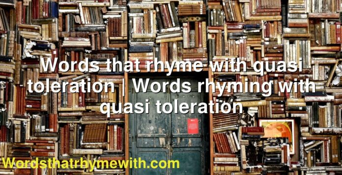 Words that rhyme with quasi toleration   Words rhyming with quasi toleration
