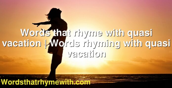 Words that rhyme with quasi vacation | Words rhyming with quasi vacation