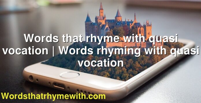 Words that rhyme with quasi vocation   Words rhyming with quasi vocation
