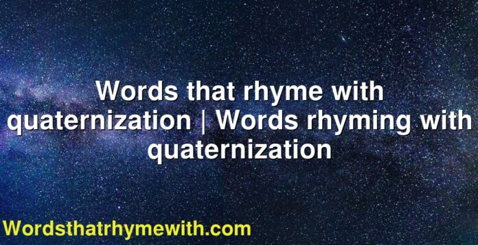Words that rhyme with quaternization   Words rhyming with quaternization