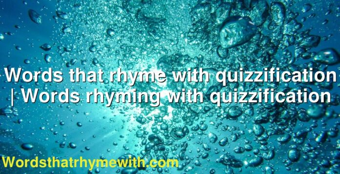 Words that rhyme with quizzification | Words rhyming with quizzification