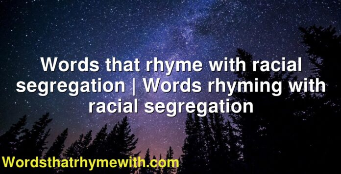 Words that rhyme with racial segregation | Words rhyming with racial segregation