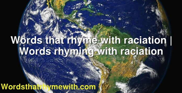 Words that rhyme with raciation | Words rhyming with raciation