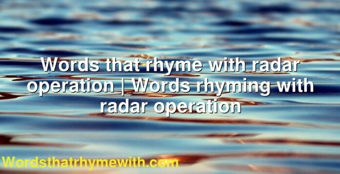 Words that rhyme with radar operation | Words rhyming with radar operation