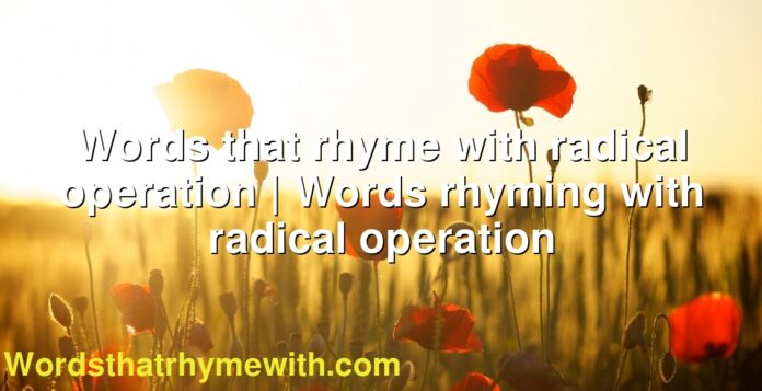 Words that rhyme with radical operation | Words rhyming with radical operation