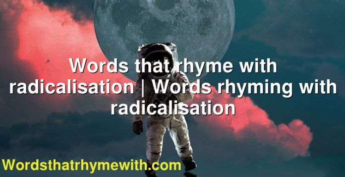 Words that rhyme with radicalisation | Words rhyming with radicalisation