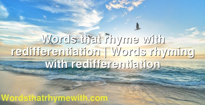 Words that rhyme with redifferentiation | Words rhyming with redifferentiation