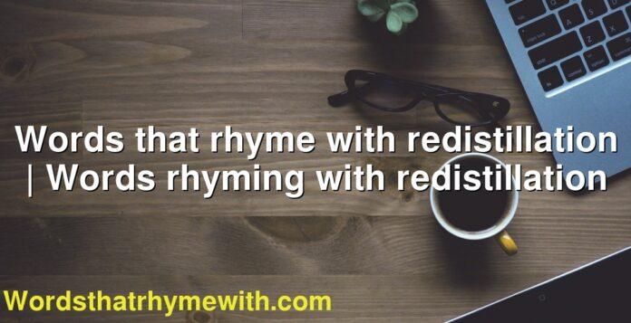 Words that rhyme with redistillation   Words rhyming with redistillation