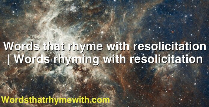 Words that rhyme with resolicitation | Words rhyming with resolicitation