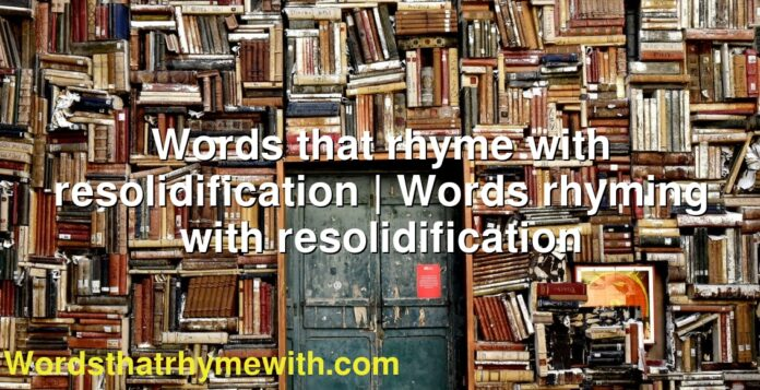 Words that rhyme with resolidification | Words rhyming with resolidification