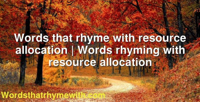 Words that rhyme with resource allocation | Words rhyming with resource allocation