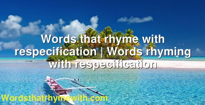Words that rhyme with respecification | Words rhyming with respecification