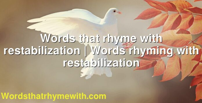 Words that rhyme with restabilization | Words rhyming with restabilization