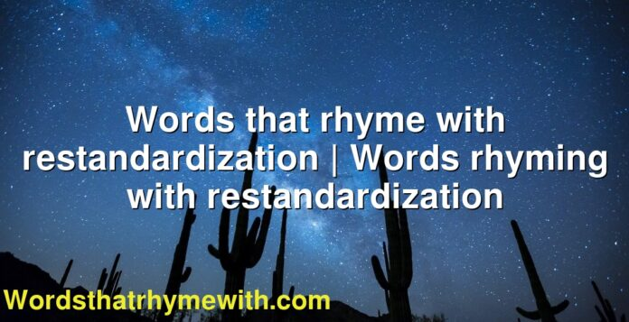 Words that rhyme with restandardization | Words rhyming with restandardization