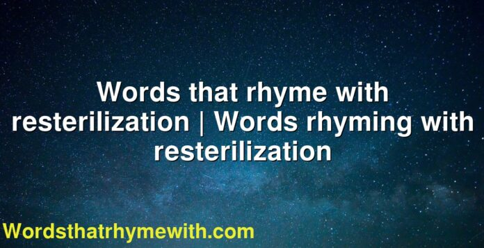 Words that rhyme with resterilization | Words rhyming with resterilization
