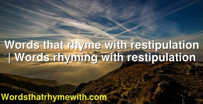 Words that rhyme with restipulation | Words rhyming with restipulation