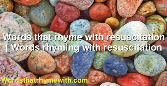 Words that rhyme with resuscitation | Words rhyming with resuscitation