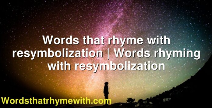 Words that rhyme with resymbolization | Words rhyming with resymbolization