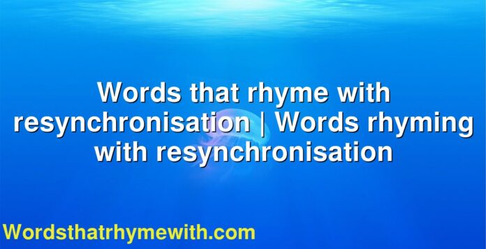 Words that rhyme with resynchronisation | Words rhyming with resynchronisation