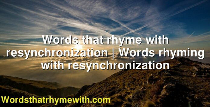 Words that rhyme with resynchronization   Words rhyming with resynchronization