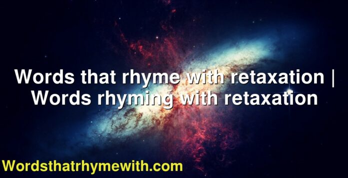 Words that rhyme with retaxation | Words rhyming with retaxation